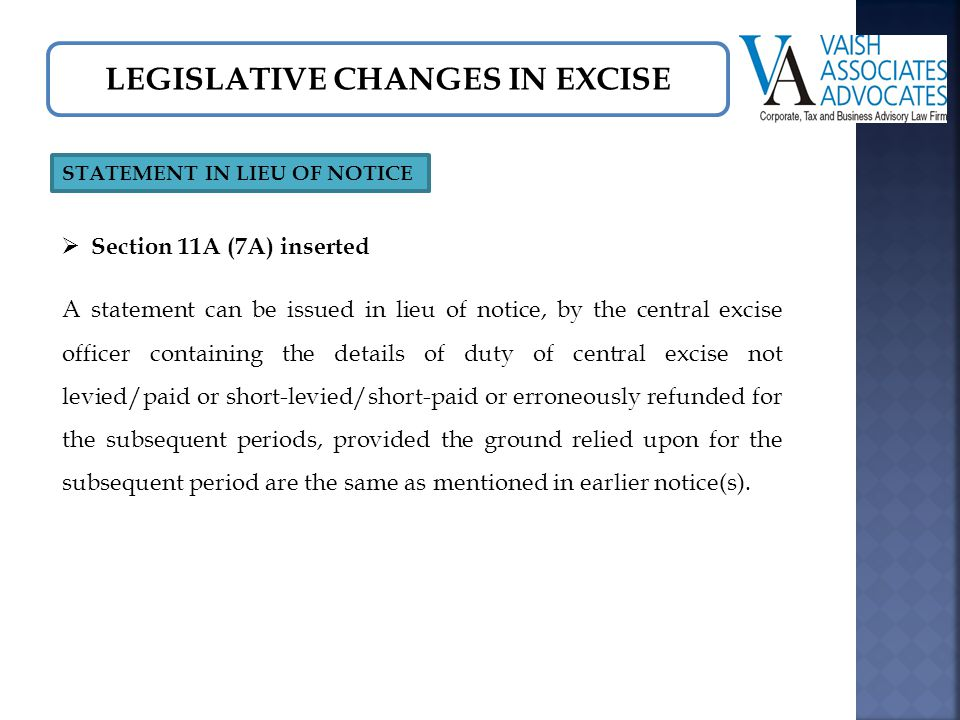 LEGISLATIVE CHANGES IN EXCISE STATEMENT IN LIEU OF NOTICE  Section 11A (7A) inserted A statement can be issued in lieu of notice, by the central excise officer containing the details of duty of central excise not levied/paid or short-levied/short-paid or erroneously refunded for the subsequent periods, provided the ground relied upon for the subsequent period are the same as mentioned in earlier notice(s).
