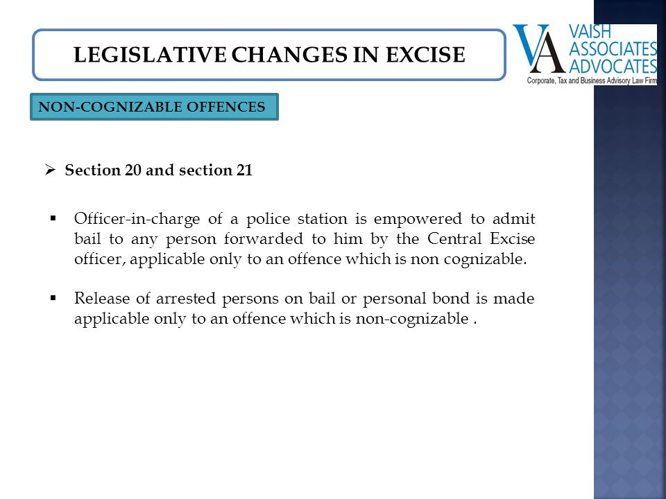LEGISLATIVE CHANGES IN EXCISE NON-COGNIZABLE OFFENCES  Section 20 and section 21  Officer-in-charge of a police station is empowered to admit bail to any person forwarded to him by the Central Excise officer, applicable only to an offence which is non cognizable.