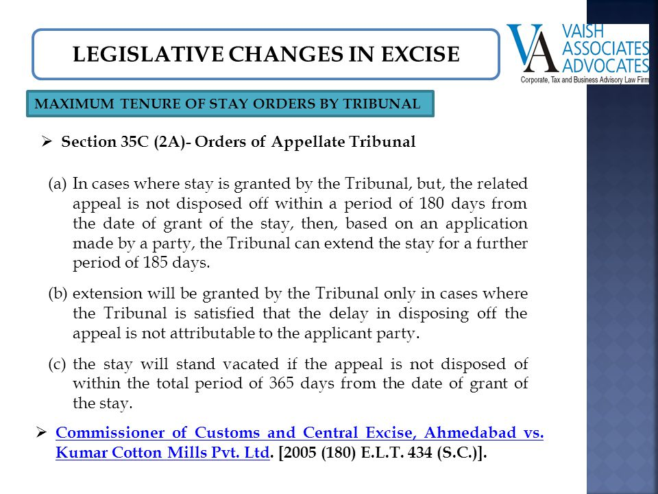 LEGISLATIVE CHANGES IN EXCISE MAXIMUM TENURE OF STAY ORDERS BY TRIBUNAL  Section 35C (2A)- Orders of Appellate Tribunal (a)In cases where stay is granted by the Tribunal, but, the related appeal is not disposed off within a period of 180 days from the date of grant of the stay, then, based on an application made by a party, the Tribunal can extend the stay for a further period of 185 days.
