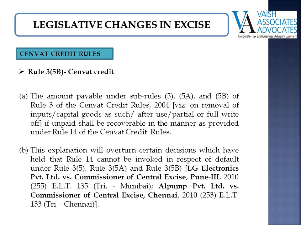 LEGISLATIVE CHANGES IN EXCISE CENVAT CREDIT RULES  Rule 3(5B)- Cenvat credit (a)The amount payable under sub-rules (5), (5A), and (5B) of Rule 3 of the Cenvat Credit Rules, 2004 [viz.