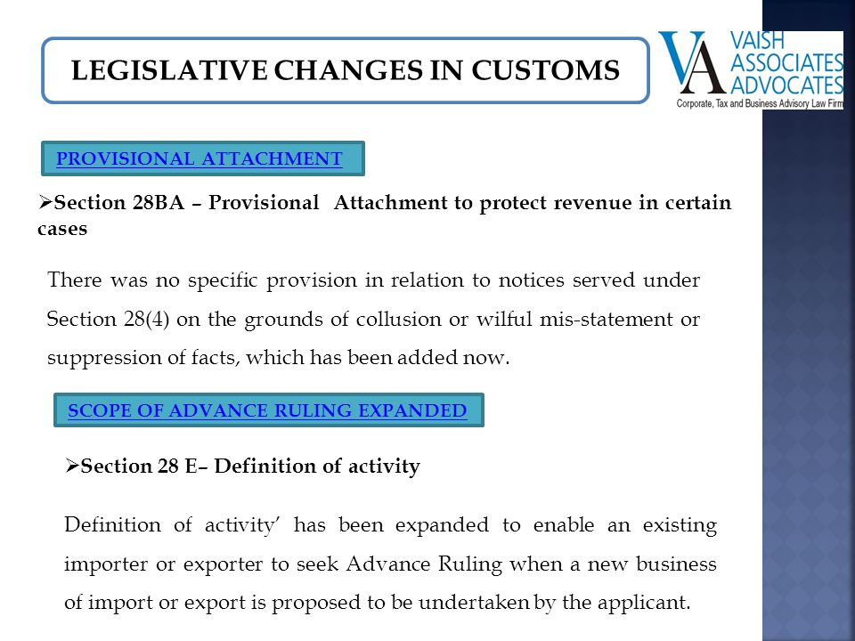 LEGISLATIVE CHANGES IN CUSTOMS SCOPE OF ADVANCE RULING EXPANDED  Section 28 E– Definition of activity Definition of activity' has been expanded to enable an existing importer or exporter to seek Advance Ruling when a new business of import or export is proposed to be undertaken by the applicant.