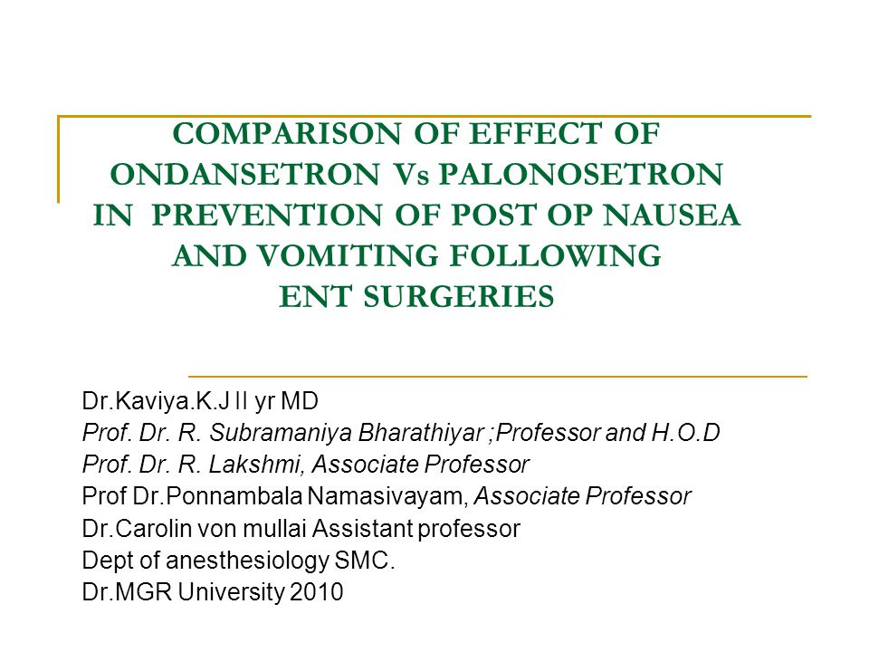 COMPARISON OF EFFECT OF ONDANSETRON Vs PALONOSETRON IN PREVENTION OF POST OP NAUSEA AND VOMITING FOLLOWING ENT SURGERIES Dr.Kaviya.K.J II yr MD Prof.