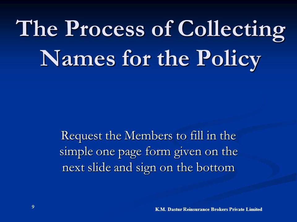 9 K.M. Dastur Reinsurance Brokers Private Limited The Process of Collecting Names for the Policy Request the Members to fill in the simple one page fo