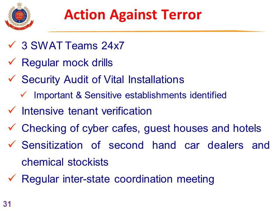 31 Action Against Terror 3 SWAT Teams 24x7 Regular mock drills Security Audit of Vital Installations Important & Sensitive establishments identified Intensive tenant verification Checking of cyber cafes, guest houses and hotels Sensitization of second hand car dealers and chemical stockists Regular inter-state coordination meeting