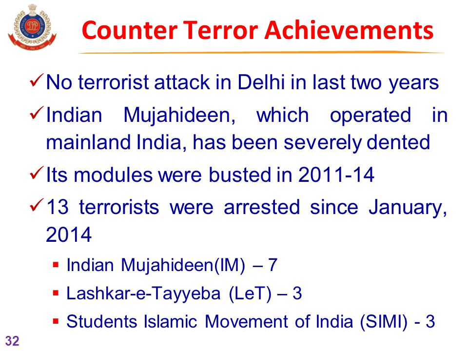 32 Counter Terror Achievements No terrorist attack in Delhi in last two years Indian Mujahideen, which operated in mainland India, has been severely dented Its modules were busted in 2011-14 13 terrorists were arrested since January, 2014  Indian Mujahideen(IM) – 7  Lashkar-e-Tayyeba (LeT) – 3  Students Islamic Movement of India (SIMI) - 3