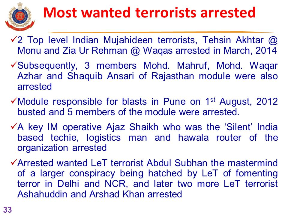 33 Most wanted terrorists arrested 2 Top level Indian Mujahideen terrorists, Tehsin Akhtar @ Monu and Zia Ur Rehman @ Waqas arrested in March, 2014 Subsequently, 3 members Mohd.
