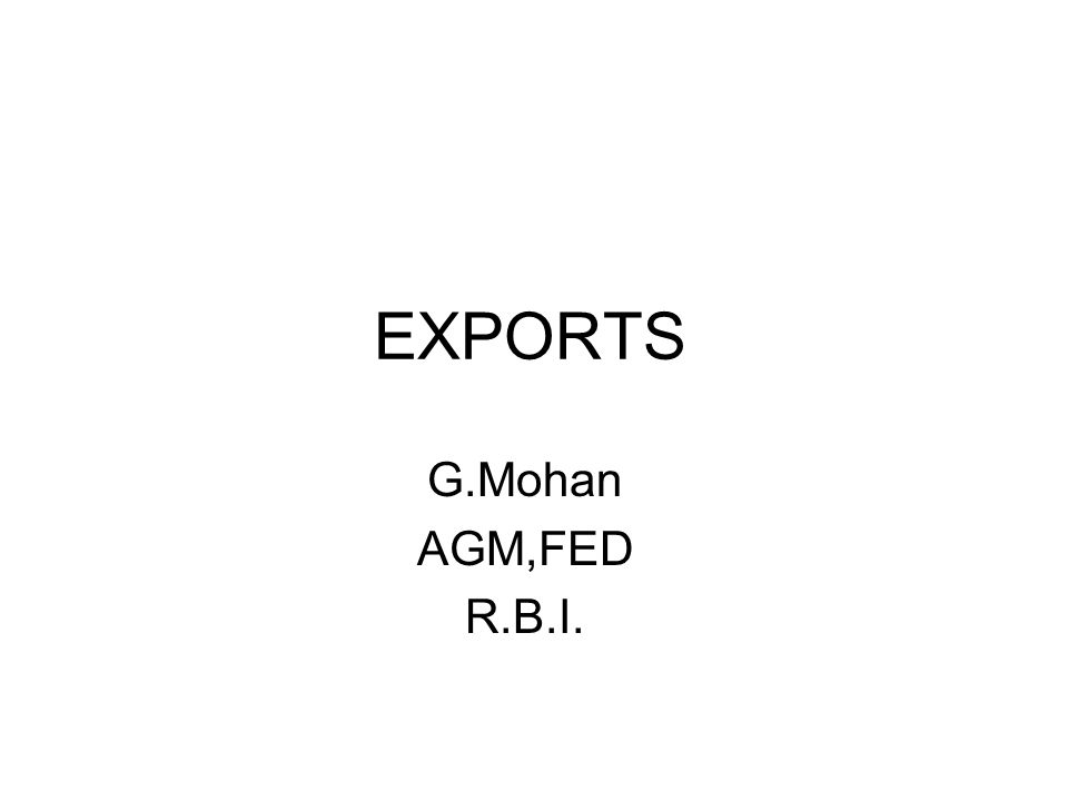 EXPORTS G.Mohan AGM,FED R.B.I.