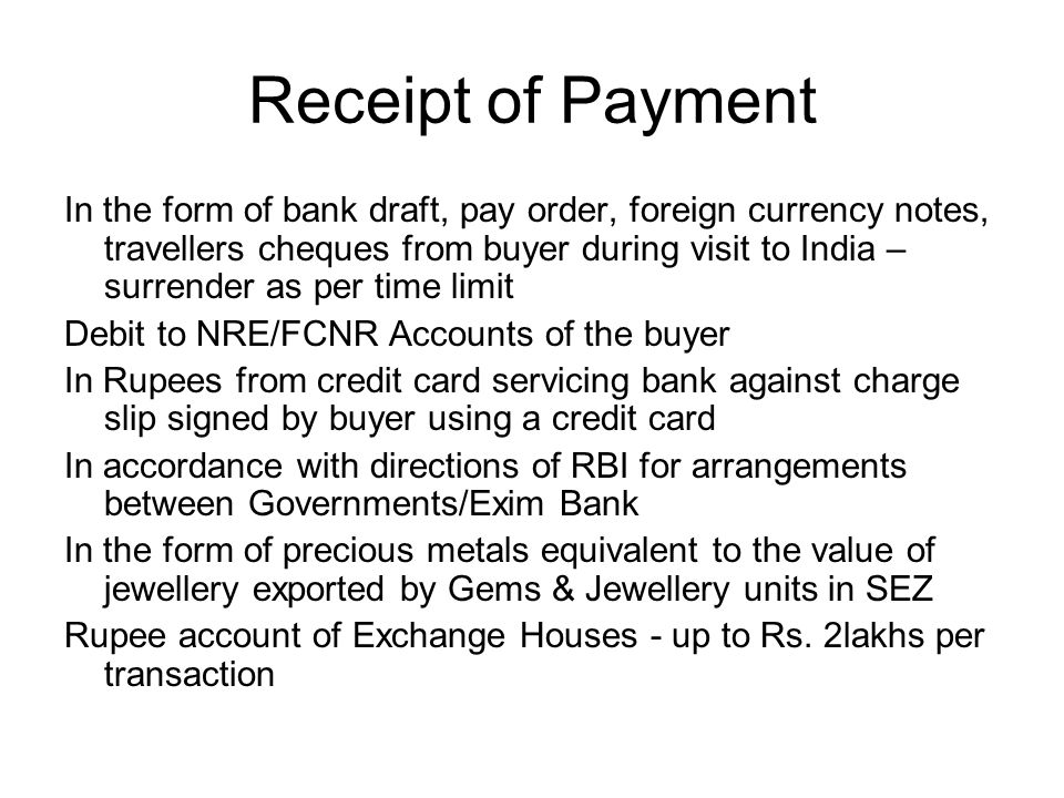 Receipt of Payment In the form of bank draft, pay order, foreign currency notes, travellers cheques from buyer during visit to India – surrender as per time limit Debit to NRE/FCNR Accounts of the buyer In Rupees from credit card servicing bank against charge slip signed by buyer using a credit card In accordance with directions of RBI for arrangements between Governments/Exim Bank In the form of precious metals equivalent to the value of jewellery exported by Gems & Jewellery units in SEZ Rupee account of Exchange Houses - up to Rs.
