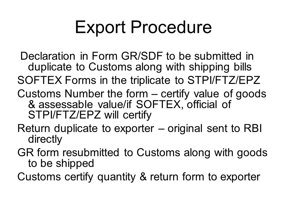 Export Procedure Declaration in Form GR/SDF to be submitted in duplicate to Customs along with shipping bills SOFTEX Forms in the triplicate to STPI/FTZ/EPZ Customs Number the form – certify value of goods & assessable value/if SOFTEX, official of STPI/FTZ/EPZ will certify Return duplicate to exporter – original sent to RBI directly GR form resubmitted to Customs along with goods to be shipped Customs certify quantity & return form to exporter