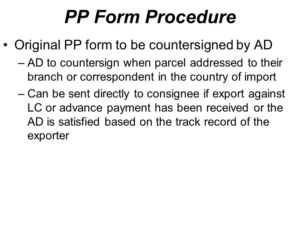 PP Form Procedure Original PP form to be countersigned by AD –AD to countersign when parcel addressed to their branch or correspondent in the country of import –Can be sent directly to consignee if export against LC or advance payment has been received or the AD is satisfied based on the track record of the exporter