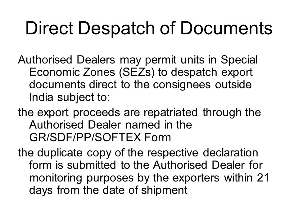 Direct Despatch of Documents Authorised Dealers may permit units in Special Economic Zones (SEZs) to despatch export documents direct to the consignees outside India subject to: the export proceeds are repatriated through the Authorised Dealer named in the GR/SDF/PP/SOFTEX Form the duplicate copy of the respective declaration form is submitted to the Authorised Dealer for monitoring purposes by the exporters within 21 days from the date of shipment