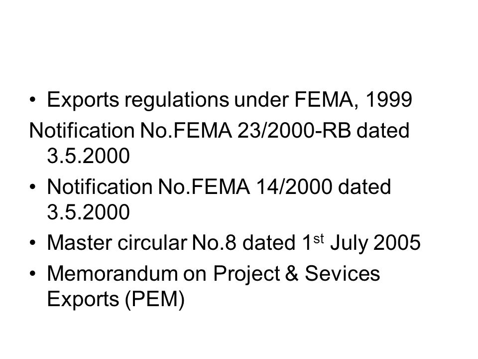 Exports regulations under FEMA, 1999 Notification No.FEMA 23/2000-RB dated 3.5.2000 Notification No.FEMA 14/2000 dated 3.5.2000 Master circular No.8 dated 1 st July 2005 Memorandum on Project & Sevices Exports (PEM)