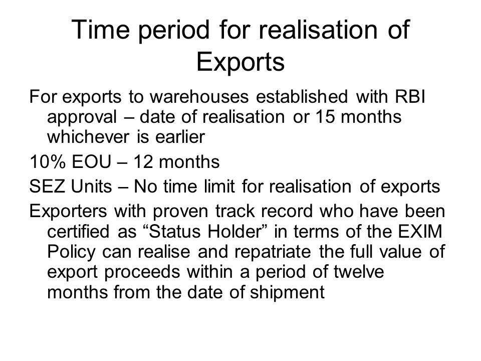 Time period for realisation of Exports For exports to warehouses established with RBI approval – date of realisation or 15 months whichever is earlier 10% EOU – 12 months SEZ Units – No time limit for realisation of exports Exporters with proven track record who have been certified as Status Holder in terms of the EXIM Policy can realise and repatriate the full value of export proceeds within a period of twelve months from the date of shipment