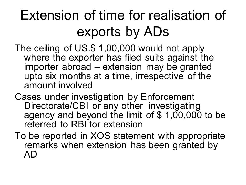 Extension of time for realisation of exports by ADs The ceiling of US.$ 1,00,000 would not apply where the exporter has filed suits against the importer abroad – extension may be granted upto six months at a time, irrespective of the amount involved Cases under investigation by Enforcement Directorate/CBI or any other investigating agency and beyond the limit of $ 1,00,000 to be referred to RBI for extension To be reported in XOS statement with appropriate remarks when extension has been granted by AD