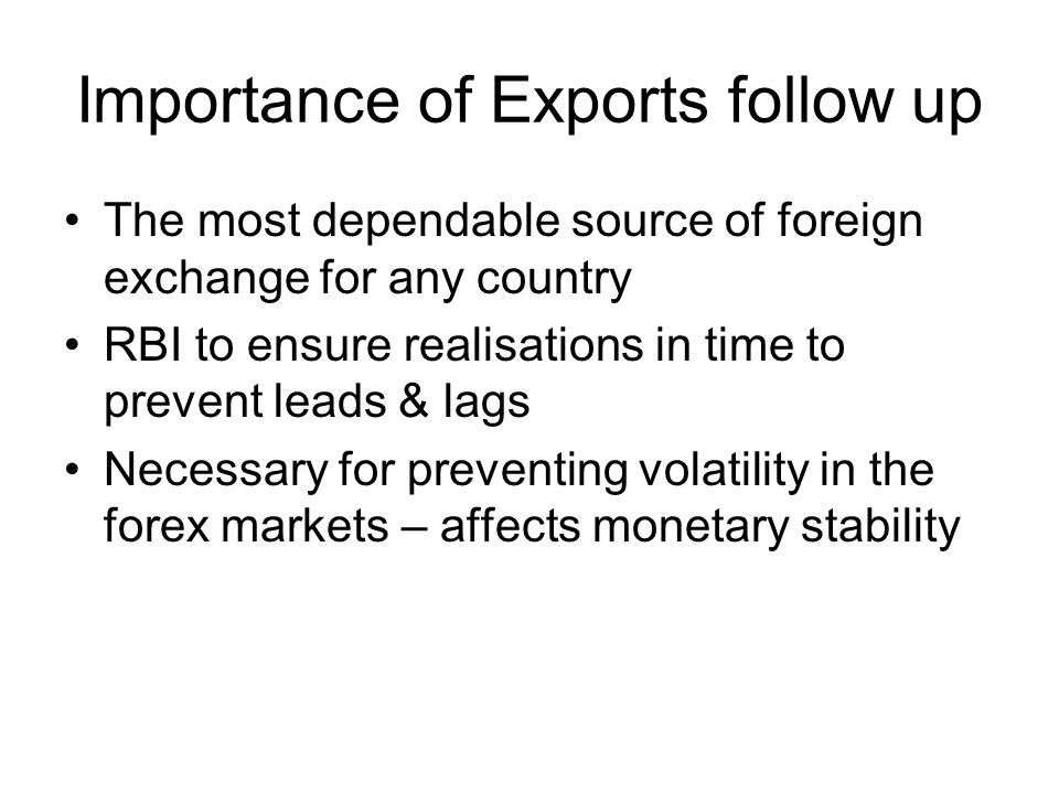 Importance of Exports follow up The most dependable source of foreign exchange for any country RBI to ensure realisations in time to prevent leads & lags Necessary for preventing volatility in the forex markets – affects monetary stability