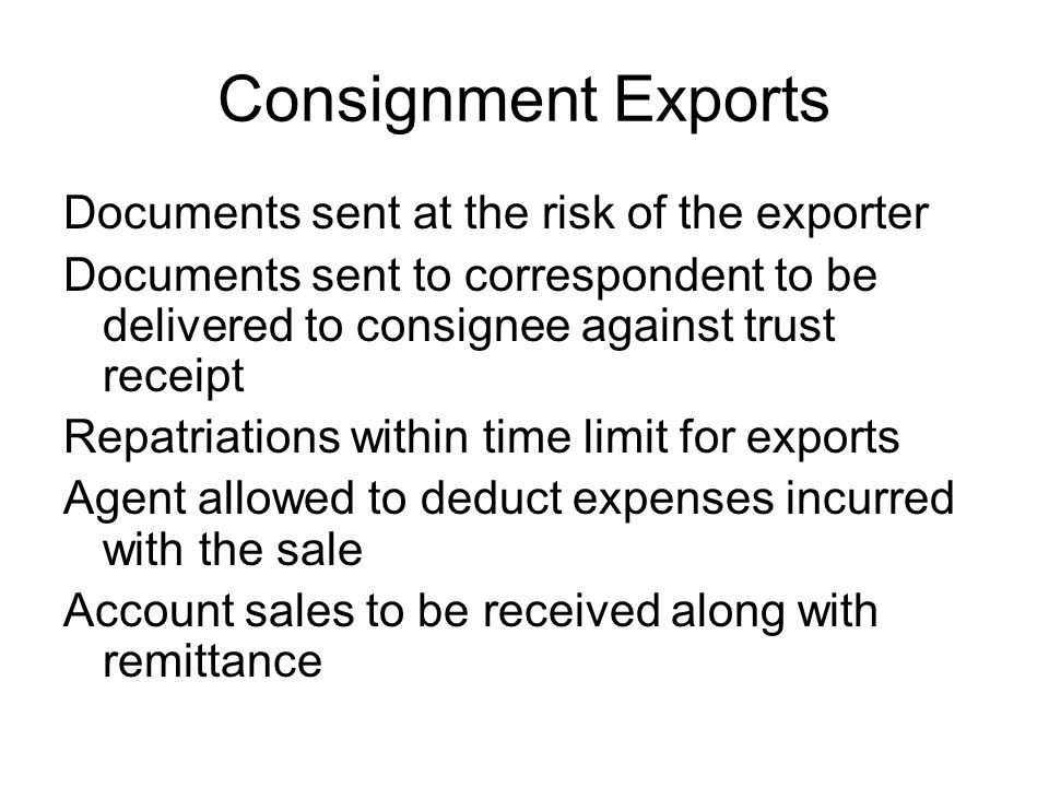 Consignment Exports Documents sent at the risk of the exporter Documents sent to correspondent to be delivered to consignee against trust receipt Repatriations within time limit for exports Agent allowed to deduct expenses incurred with the sale Account sales to be received along with remittance