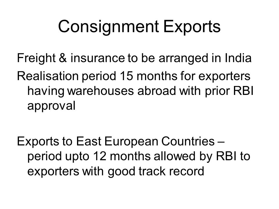 Consignment Exports Freight & insurance to be arranged in India Realisation period 15 months for exporters having warehouses abroad with prior RBI approval Exports to East European Countries – period upto 12 months allowed by RBI to exporters with good track record