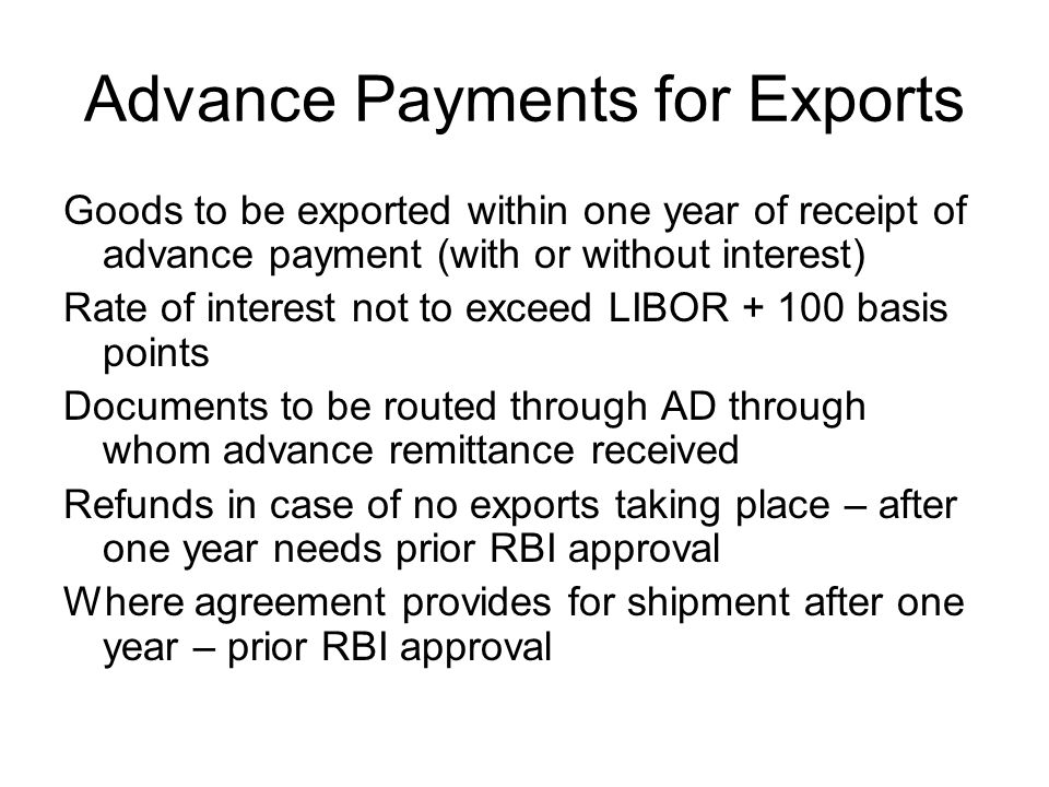 Advance Payments for Exports Goods to be exported within one year of receipt of advance payment (with or without interest) Rate of interest not to exceed LIBOR + 100 basis points Documents to be routed through AD through whom advance remittance received Refunds in case of no exports taking place – after one year needs prior RBI approval Where agreement provides for shipment after one year – prior RBI approval