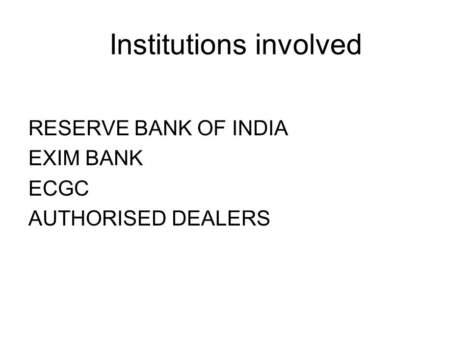 Institutions involved RESERVE BANK OF INDIA EXIM BANK ECGC AUTHORISED DEALERS