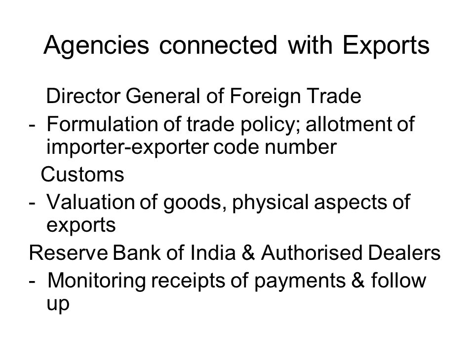 Agencies connected with Exports Director General of Foreign Trade -Formulation of trade policy; allotment of importer-exporter code number Customs -Valuation of goods, physical aspects of exports Reserve Bank of India & Authorised Dealers - Monitoring receipts of payments & follow up