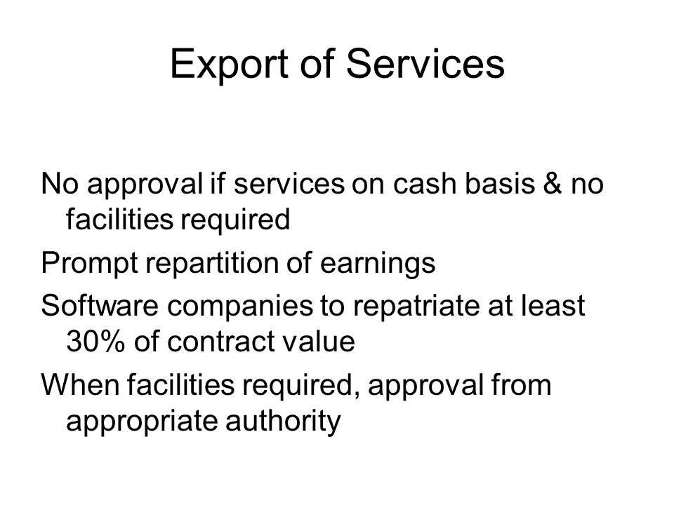 Export of Services No approval if services on cash basis & no facilities required Prompt repartition of earnings Software companies to repatriate at least 30% of contract value When facilities required, approval from appropriate authority