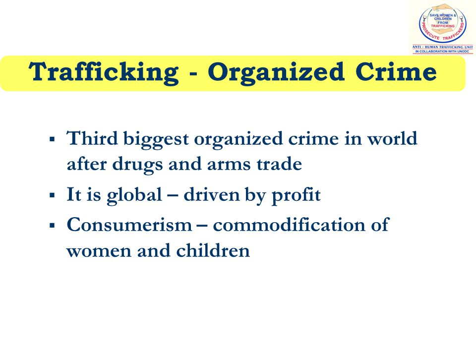 Trafficking - Organized Crime  Third biggest organized crime in world after drugs and arms trade  It is global – driven by profit  Consumerism – commodification of women and children