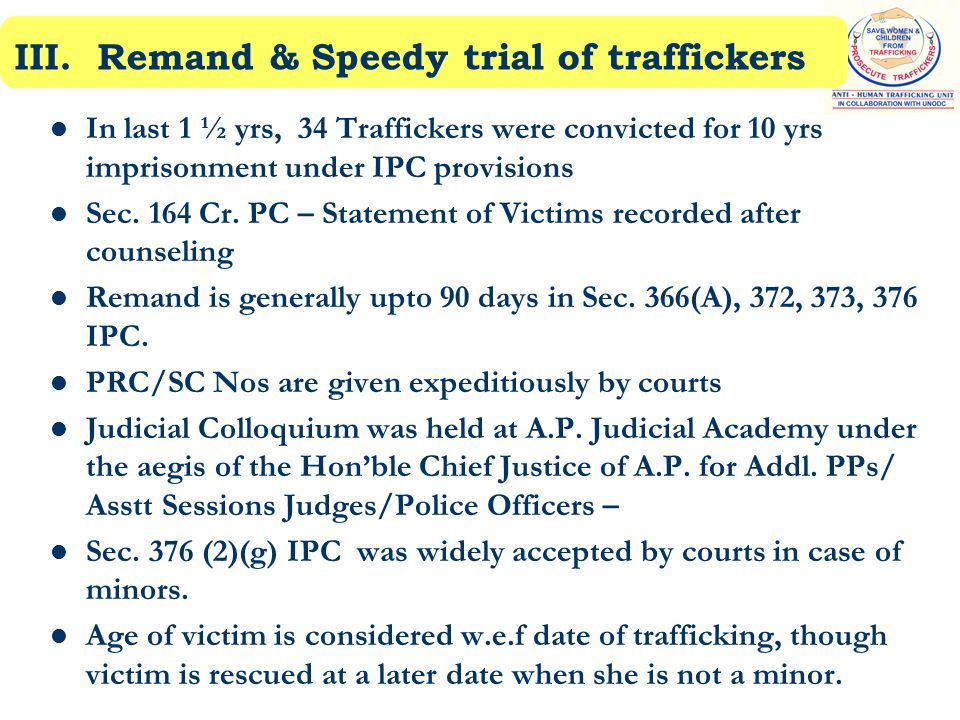 III. Remand & Speedy trial of traffickers In last 1 ½ yrs, 34 Traffickers were convicted for 10 yrs imprisonment under IPC provisions Sec. 164 Cr. PC