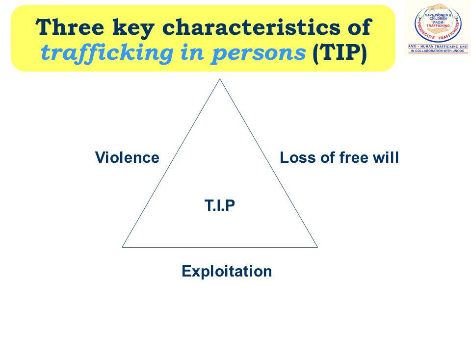Three key characteristics of trafficking in persons (TIP) T.I.P ViolenceLoss of free will Exploitation