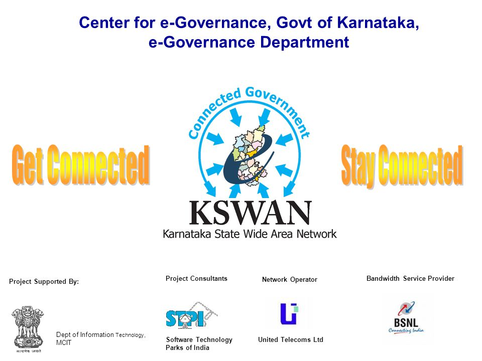 Center for e-Governance, Govt of Karnataka, e-Governance Department Dept of Information Technology, MCIT Project Supported By: Project Consultants Software Technology Parks of India Network Operator United Telecoms Ltd Bandwidth Service Provider