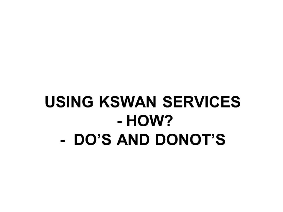 USING KSWAN SERVICES - HOW - DO'S AND DONOT'S