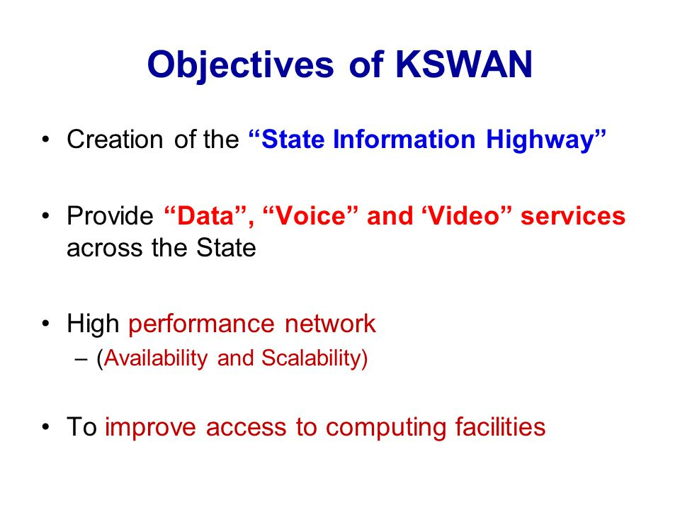 Objectives of KSWAN Creation of the State Information Highway Provide Data , Voice and 'Video services across the State High performance network –(Availability and Scalability) To improve access to computing facilities