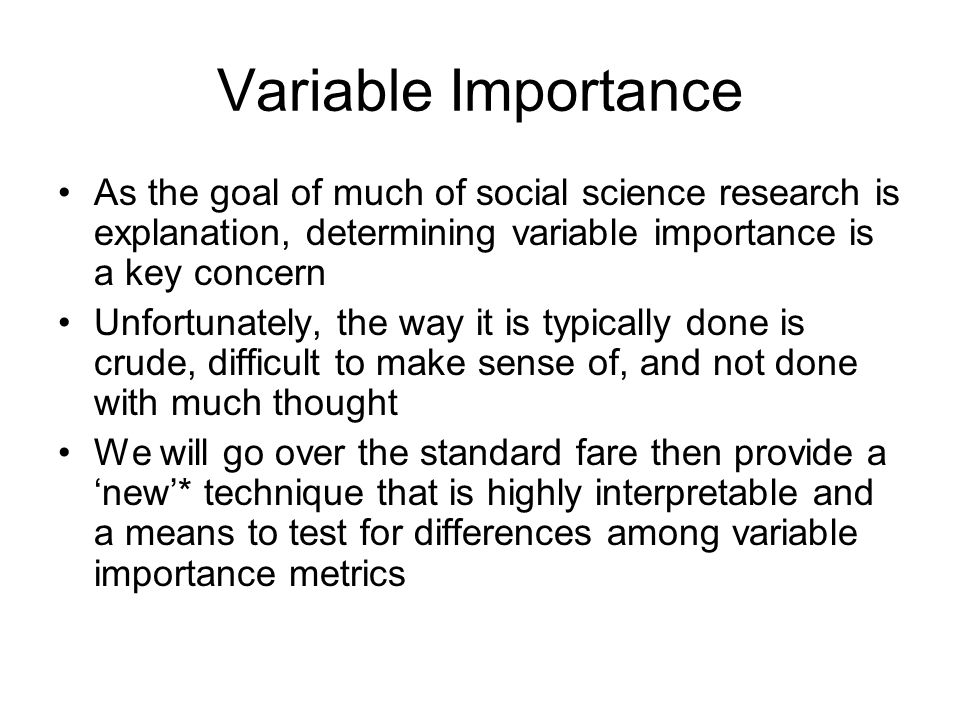 Variable Importance As the goal of much of social science research is explanation, determining variable importance is a key concern Unfortunately, the way it is typically done is crude, difficult to make sense of, and not done with much thought We will go over the standard fare then provide a 'new'* technique that is highly interpretable and a means to test for differences among variable importance metrics