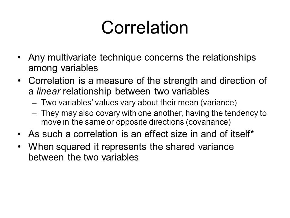 Correlation Any multivariate technique concerns the relationships among variables Correlation is a measure of the strength and direction of a linear relationship between two variables –Two variables' values vary about their mean (variance) –They may also covary with one another, having the tendency to move in the same or opposite directions (covariance) As such a correlation is an effect size in and of itself* When squared it represents the shared variance between the two variables