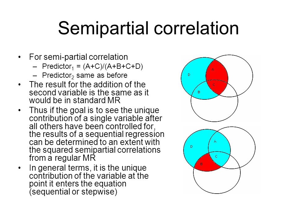 Semipartial correlation For semi-partial correlation –Predictor 1 = (A+C)/(A+B+C+D) –Predictor 2 same as before The result for the addition of the second variable is the same as it would be in standard MR Thus if the goal is to see the unique contribution of a single variable after all others have been controlled for, the results of a sequential regression can be determined to an extent with the squared semipartial correlations from a regular MR In general terms, it is the unique contribution of the variable at the point it enters the equation (sequential or stepwise)