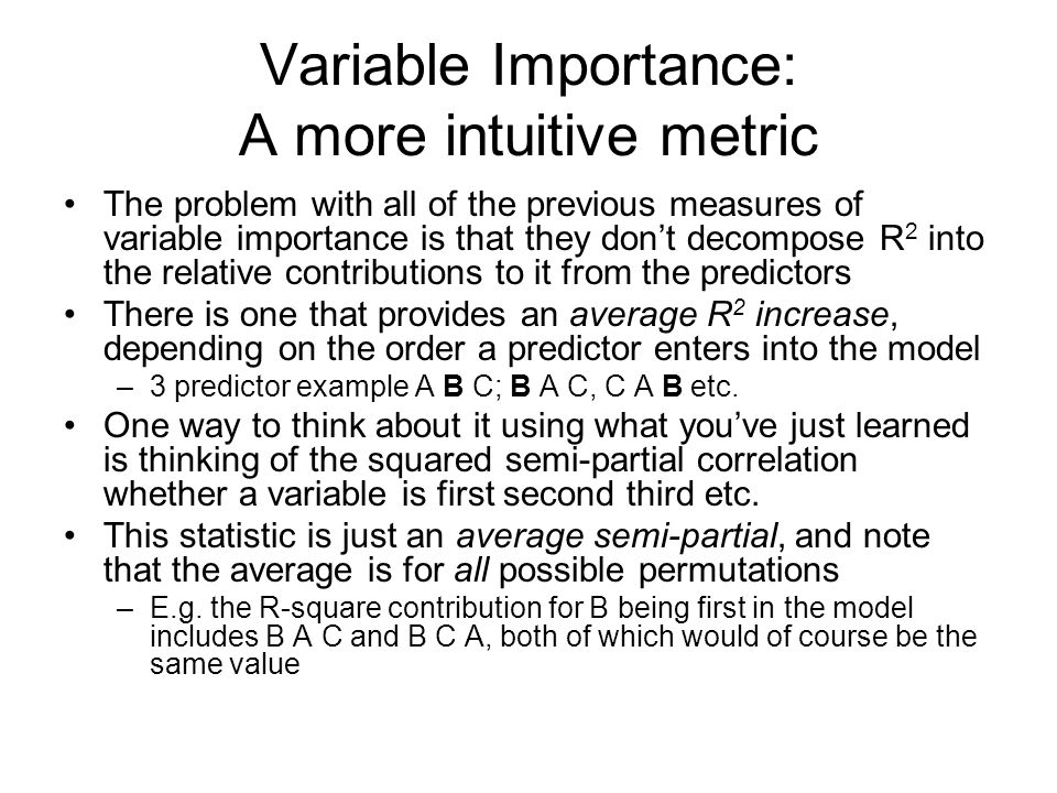 Variable Importance: A more intuitive metric The problem with all of the previous measures of variable importance is that they don't decompose R 2 into the relative contributions to it from the predictors There is one that provides an average R 2 increase, depending on the order a predictor enters into the model –3 predictor example A B C; B A C, C A B etc.