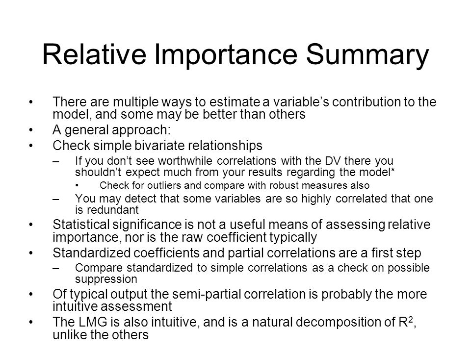 Relative Importance Summary There are multiple ways to estimate a variable's contribution to the model, and some may be better than others A general approach: Check simple bivariate relationships –If you don't see worthwhile correlations with the DV there you shouldn't expect much from your results regarding the model* Check for outliers and compare with robust measures also –You may detect that some variables are so highly correlated that one is redundant Statistical significance is not a useful means of assessing relative importance, nor is the raw coefficient typically Standardized coefficients and partial correlations are a first step –Compare standardized to simple correlations as a check on possible suppression Of typical output the semi-partial correlation is probably the more intuitive assessment The LMG is also intuitive, and is a natural decomposition of R 2, unlike the others