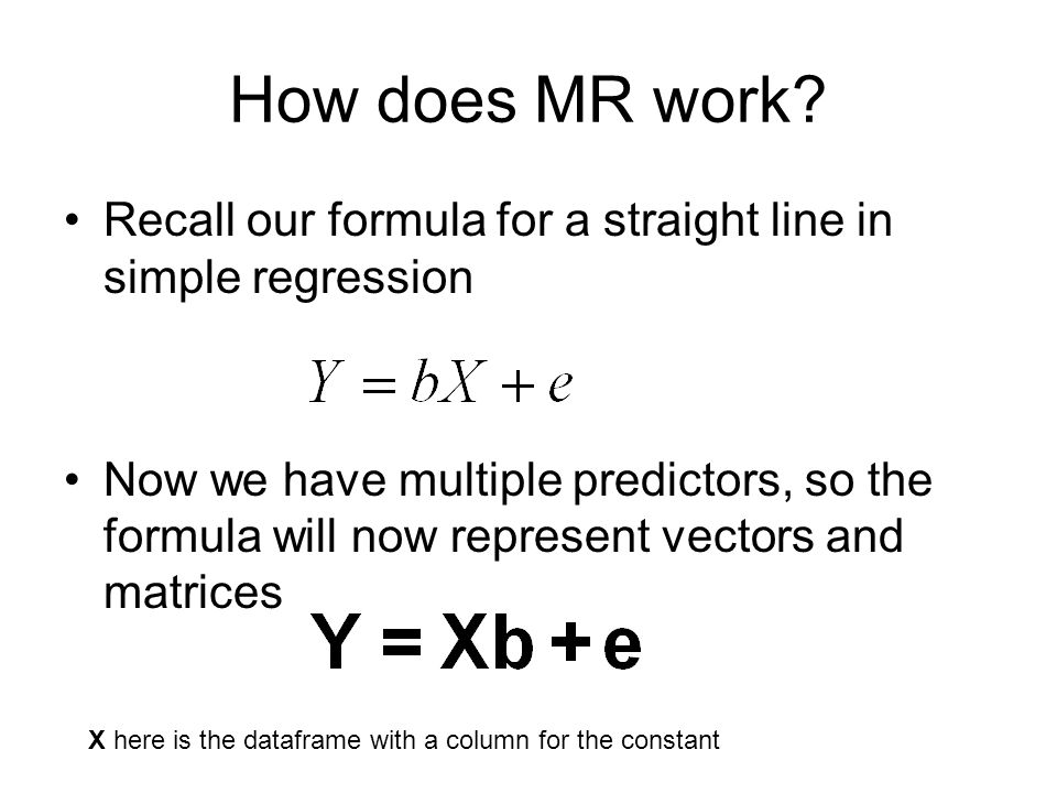 How does MR work? Recall our formula for a straight line in simple regression Now we have multiple predictors, so the formula will now represent vecto