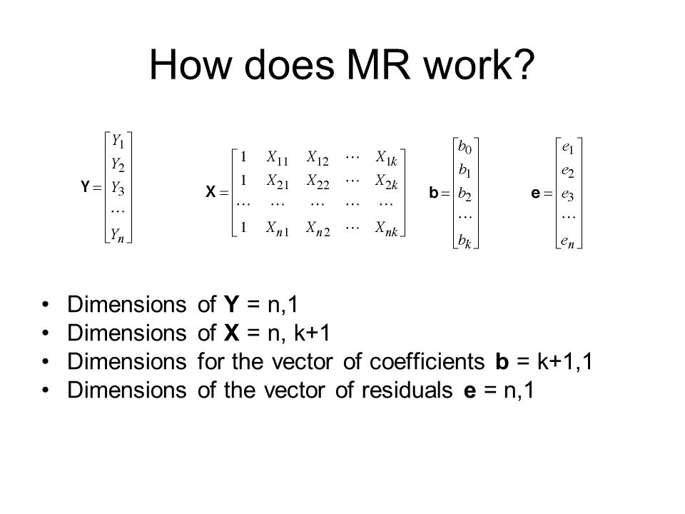 How does MR work? Dimensions of Y = n,1 Dimensions of X = n, k+1 Dimensions for the vector of coefficients b = k+1,1 Dimensions of the vector of resid