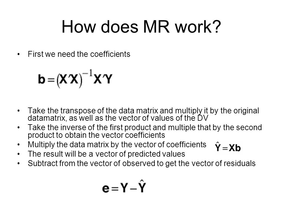How does MR work? First we need the coefficients Take the transpose of the data matrix and multiply it by the original datamatrix, as well as the vect