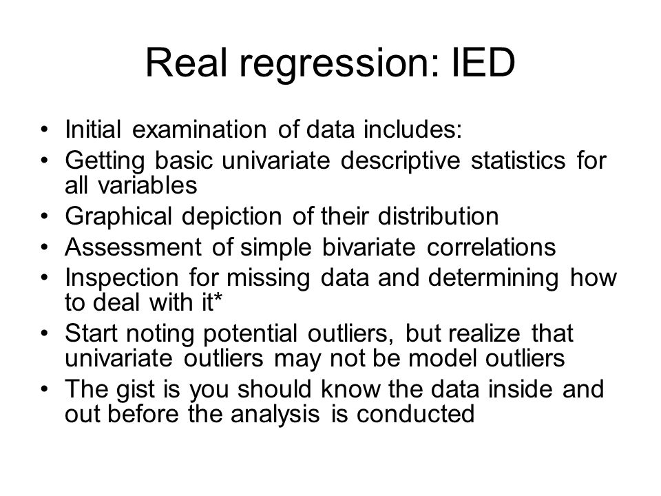 Real regression: IED Initial examination of data includes: Getting basic univariate descriptive statistics for all variables Graphical depiction of th