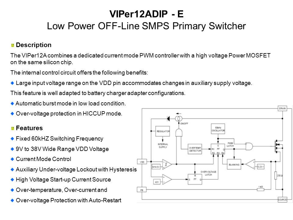 VIPer12ADIP - E Low Power OFF-Line SMPS Primary Switcher Features Fixed 60kHZ Switching Frequency 9V to 38V Wide Range VDD Voltage Current Mode Control Auxiliary Under-voltage Lockout with Hysteresis High Voltage Start-up Current Source Over-temperature, Over-current and Over-voltage Protection with Auto-Restart Description The VIPer12A combines a dedicated current mode PWM controller with a high voltage Power MOSFET on the same silicon chip.