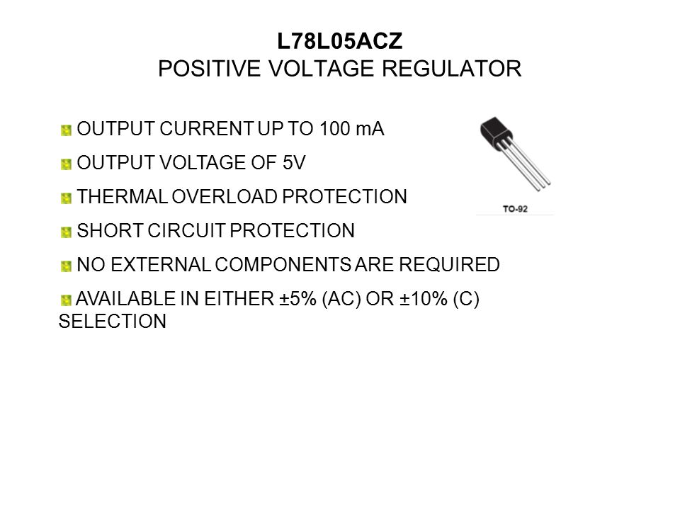 L78L05ACZ POSITIVE VOLTAGE REGULATOR OUTPUT CURRENT UP TO 100 mA OUTPUT VOLTAGE OF 5V THERMAL OVERLOAD PROTECTION SHORT CIRCUIT PROTECTION NO EXTERNAL COMPONENTS ARE REQUIRED AVAILABLE IN EITHER ±5% (AC) OR ±10% (C) SELECTION