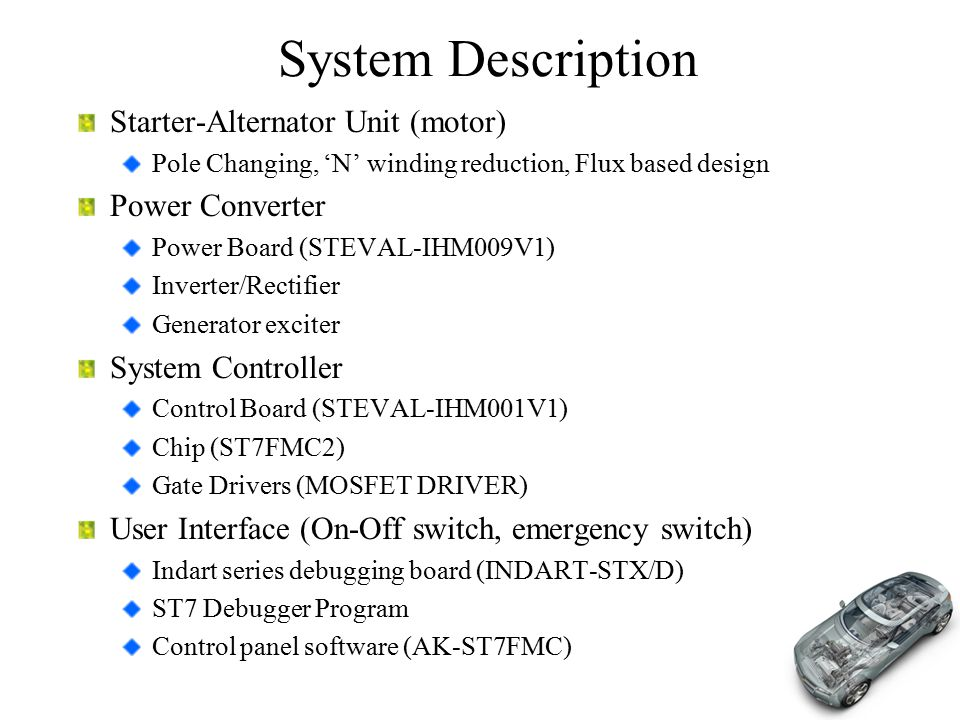 System Description Starter-Alternator Unit (motor) Pole Changing, 'N' winding reduction, Flux based design Power Converter Power Board (STEVAL-IHM009V1) Inverter/Rectifier Generator exciter System Controller Control Board (STEVAL-IHM001V1) Chip (ST7FMC2) Gate Drivers (MOSFET DRIVER) User Interface (On-Off switch, emergency switch) Indart series debugging board (INDART-STX/D) ST7 Debugger Program Control panel software (AK-ST7FMC)