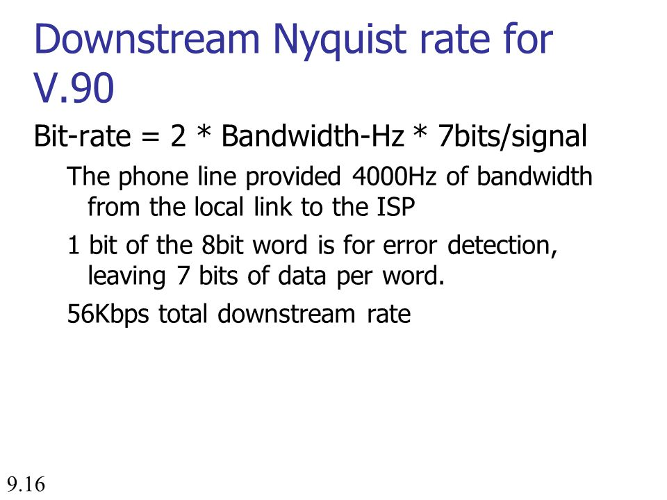 9.16 Downstream Nyquist rate for V.90 Bit-rate = 2 * Bandwidth-Hz * 7bits/signal The phone line provided 4000Hz of bandwidth from the local link to the ISP 1 bit of the 8bit word is for error detection, leaving 7 bits of data per word.