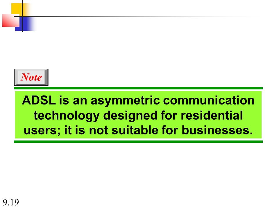9.19 ADSL is an asymmetric communication technology designed for residential users; it is not suitable for businesses.