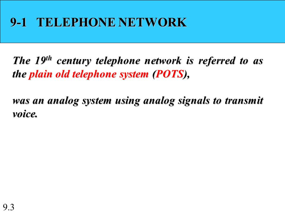 9.3 9-1 TELEPHONE NETWORK The 19 th century telephone network is referred to as the plain old telephone system (POTS), was an analog system using analog signals to transmit voice.
