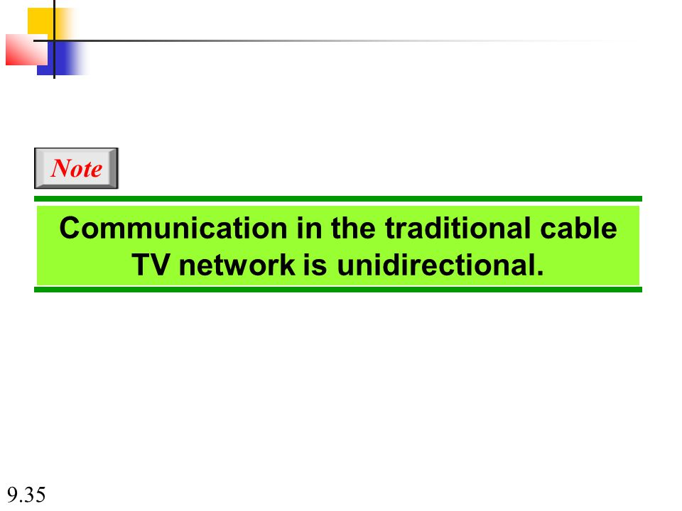 9.35 Communication in the traditional cable TV network is unidirectional. Note