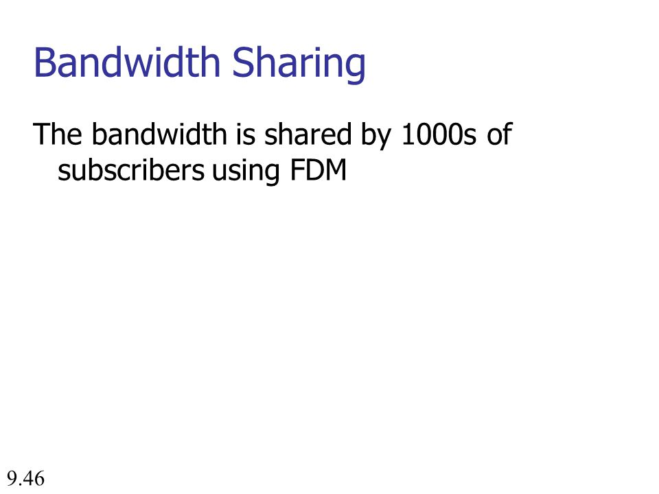 9.46 Bandwidth Sharing The bandwidth is shared by 1000s of subscribers using FDM