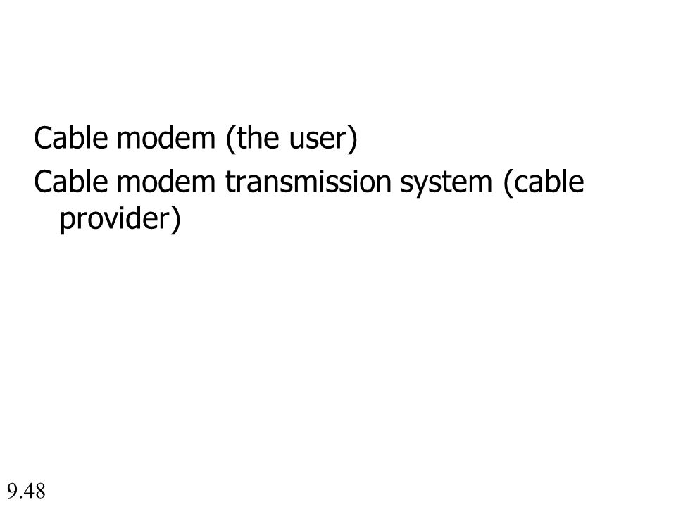 9.48 Cable modem (the user) Cable modem transmission system (cable provider)