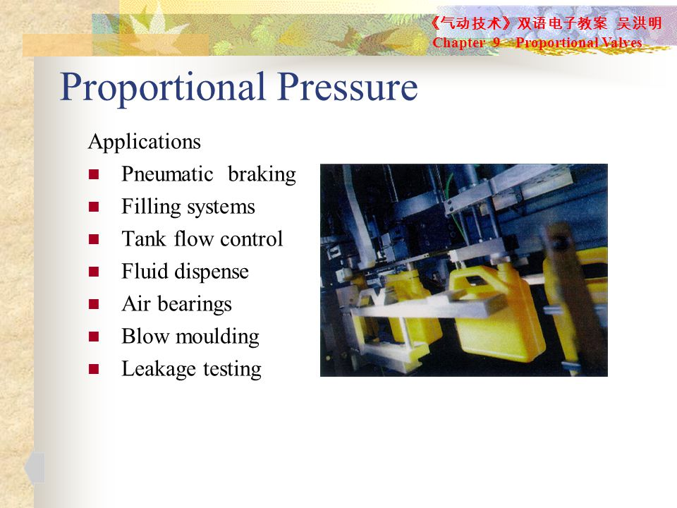 Proportional Pressure Applications Pneumatic braking Filling systems Tank flow control Fluid dispense Air bearings Blow moulding Leakage testing 《气动技术》双语电子教案 吴洪明 Chapter 9 Proportional Valves
